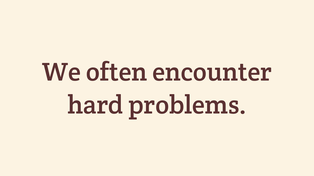 We often encounter hard problems.