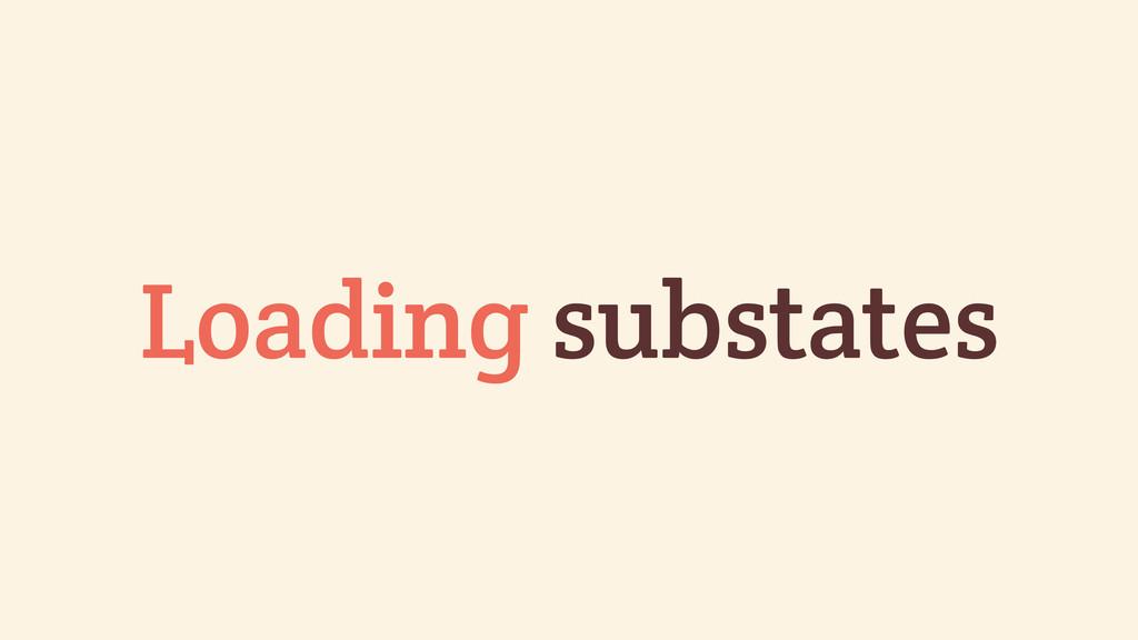 Loading substates