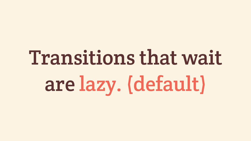 Transitions that wait are lazy. (default)