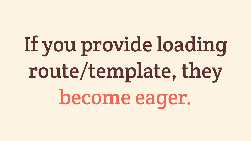 If you provide loading route/template, they bec...