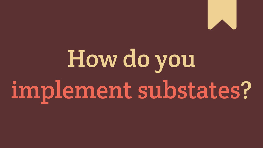 # How do you implement substates?