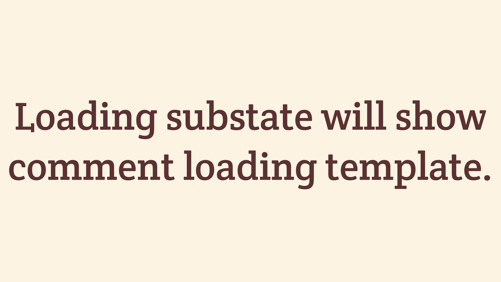 Loading substate will show comment loading temp...