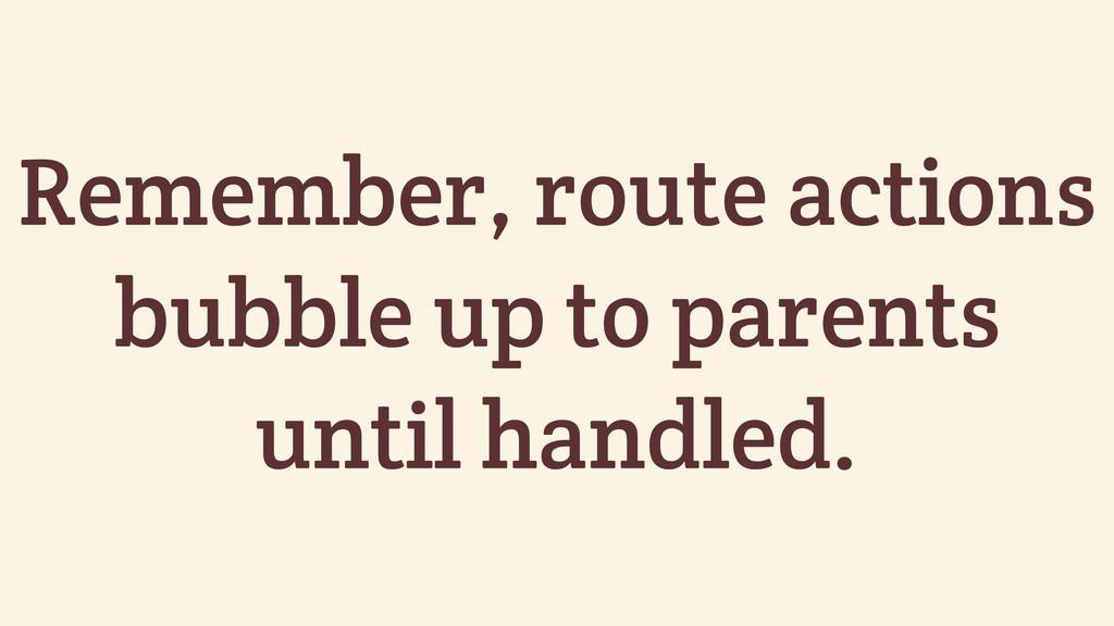 Remember, route actions bubble up to parents un...