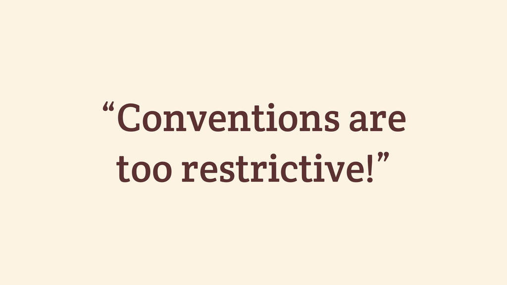 """Conventions are too restrictive!"""