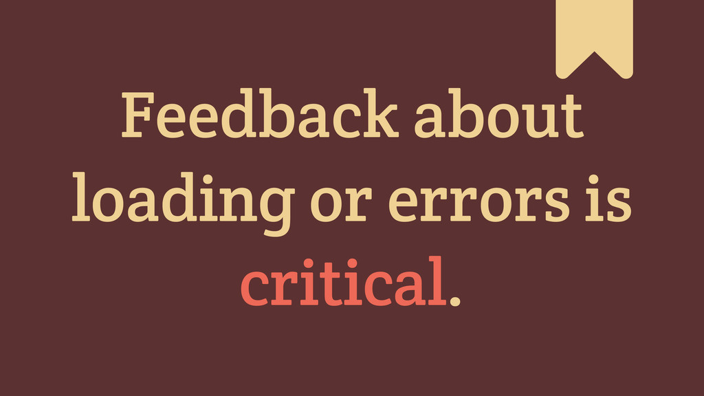 # Feedback about loading or errors is critical.