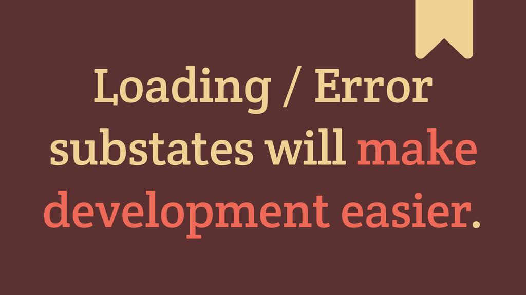 # Loading / Error substates will make developme...