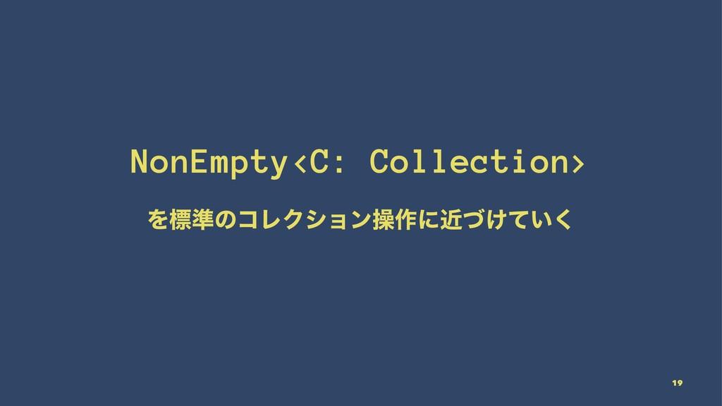 NonEmpty<C: Collection> Λඪ४ͷίϨΫγϣϯૢ࡞ʹ͚͍ۙͮͯ͘ 19