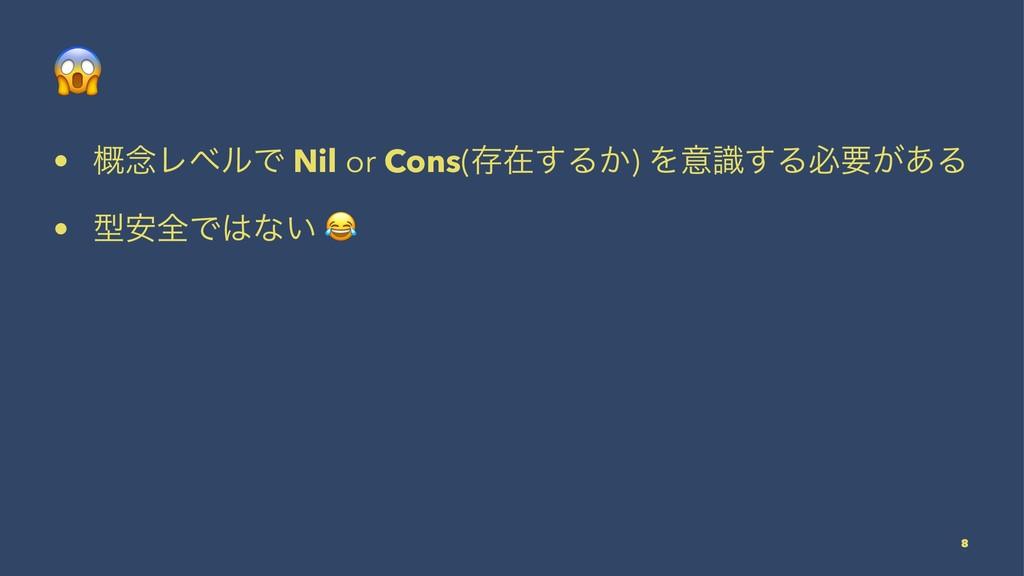 ! • ֓೦ϨϕϧͰ Nil or Cons(ଘࡏ͢Δ͔) Λҙࣝ͢Δඞཁ͕͋Δ • ܕ҆શͰ...