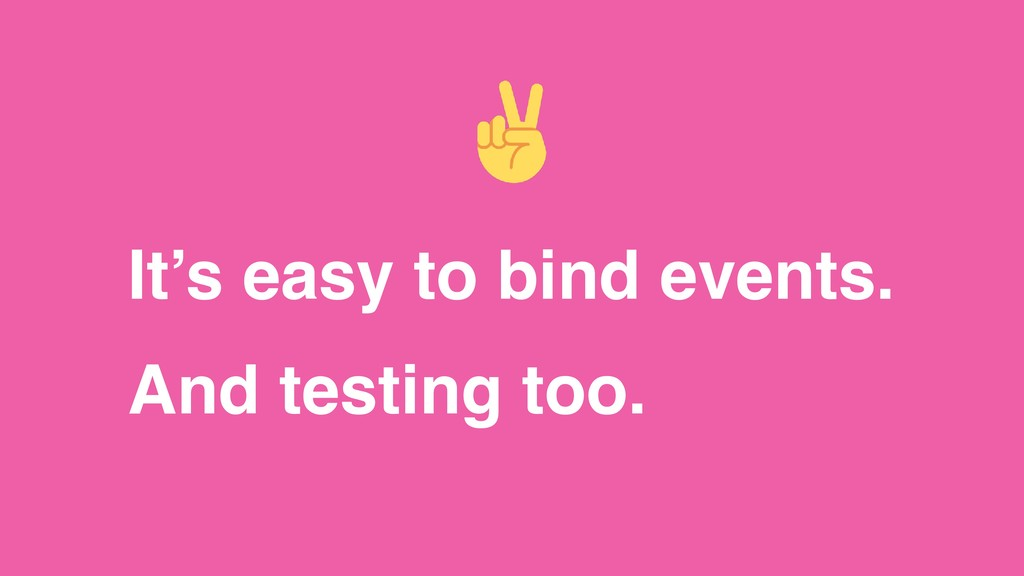 It's easy to bind events. And testing too.
