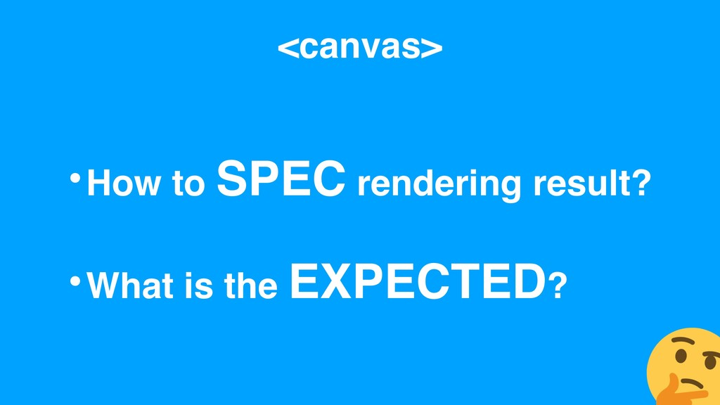 <canvas> •How to SPEC rendering result? •What i...