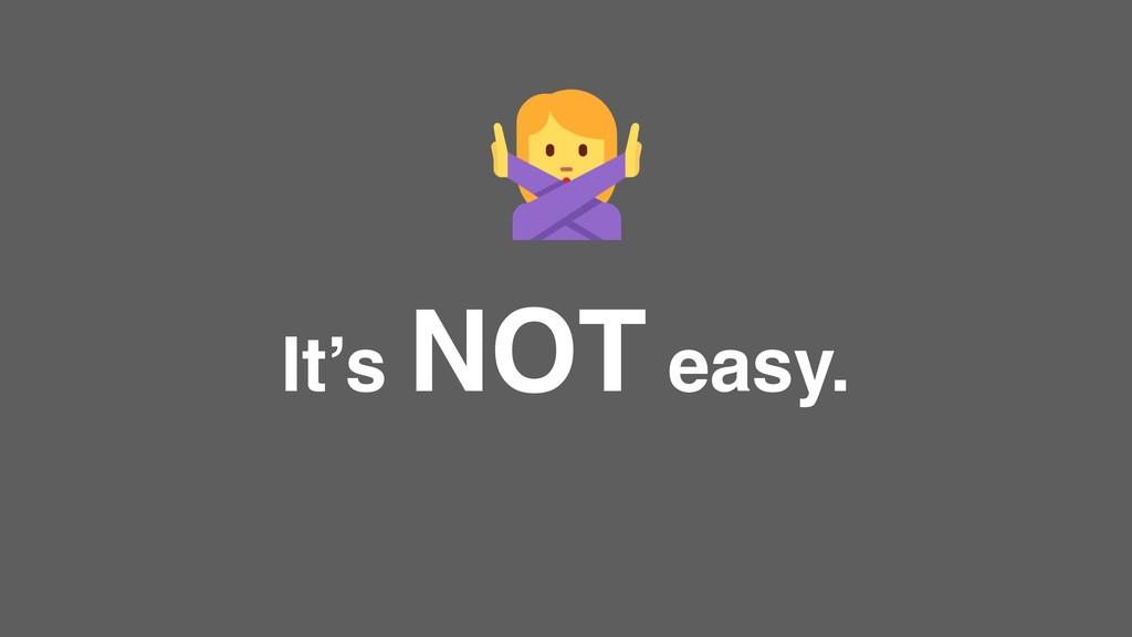 It's NOT easy.