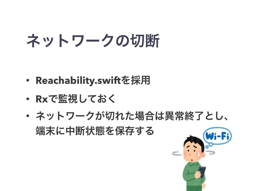 ωοτϫʔΫͷஅ • Reachability.swiftΛ࠾༻ • RxͰࢹ͓ͯ͘͠ •...