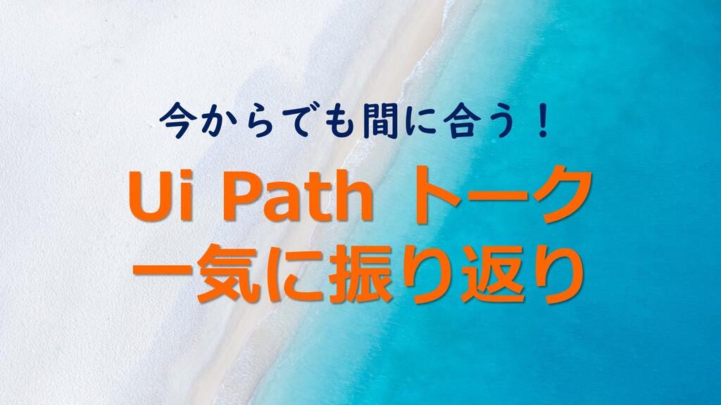 今からでも間に合う! Ui Path トーク 一気に振り返り