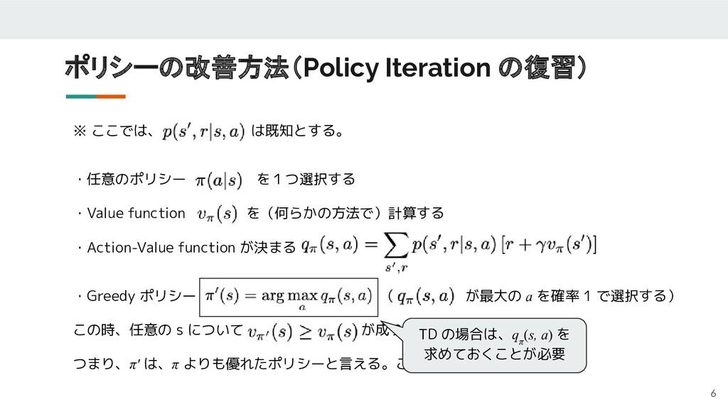 ポリシーの改善方法(Policy Iteration の復習) 6 ※ ここでは、      ...