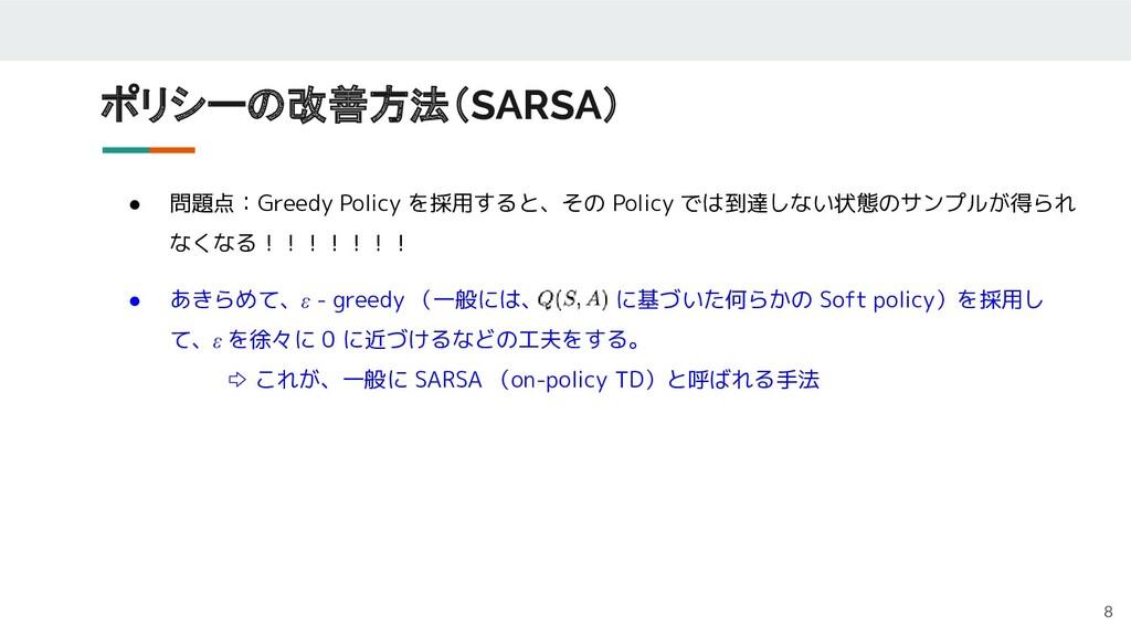 ポリシーの改善方法(SARSA) 8 ● 問題点:Greedy Policy を採用すると、そ...