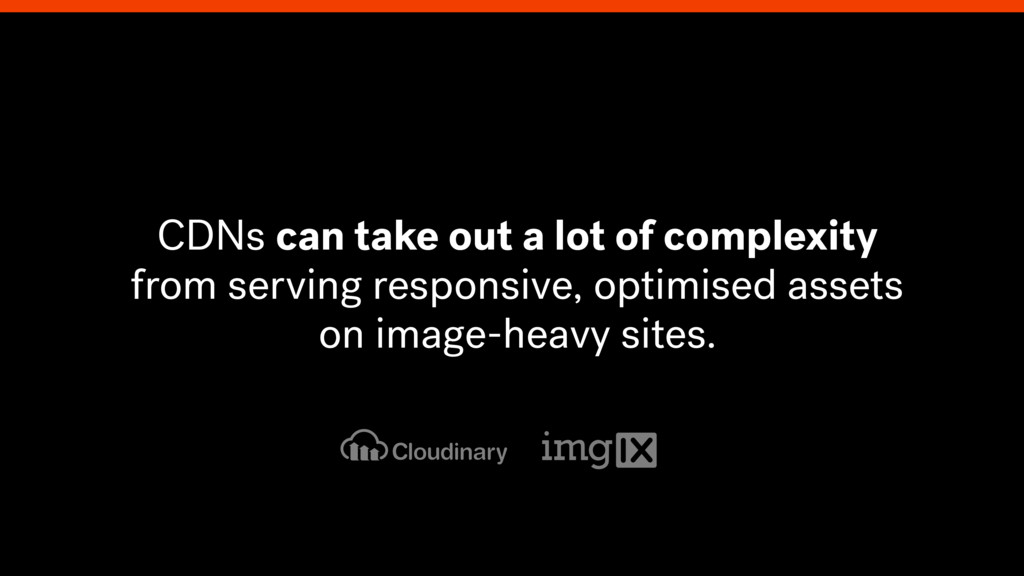 CDNs can take out a lot of complexity from serv...