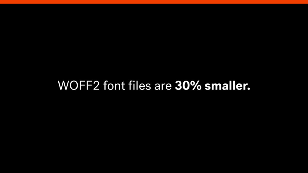 WOFF2 font files are 30% smaller.