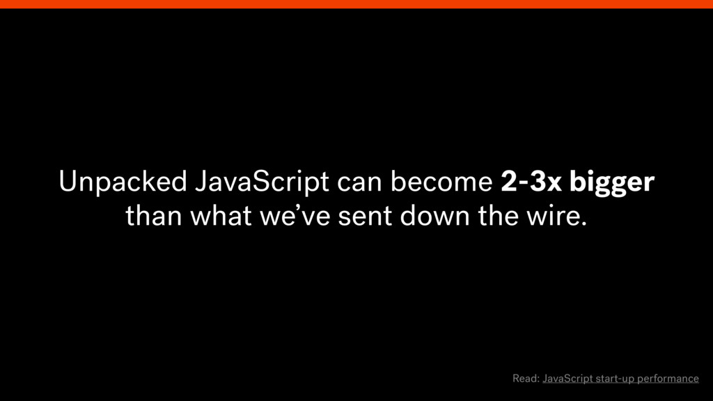 Unpacked JavaScript can become 2-3x bigger than...