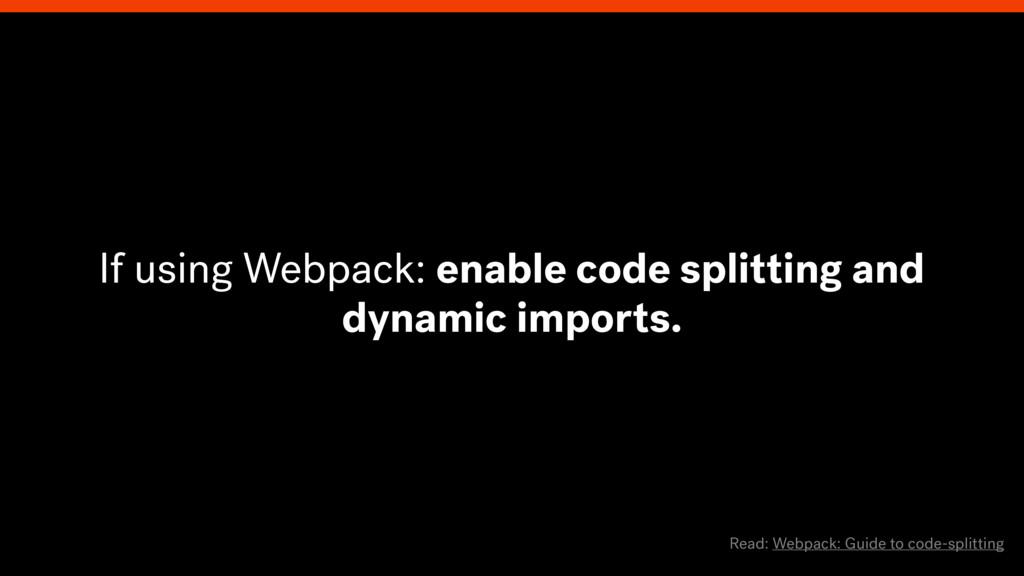 Read: Webpack: Guide to code-splitting If using...