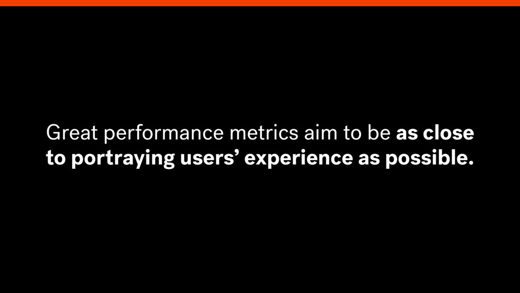 Great performance metrics aim to be as close to...
