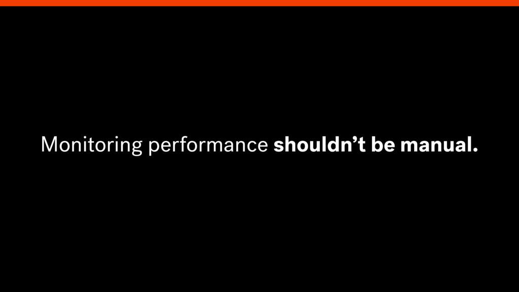 Monitoring performance shouldn't be manual.