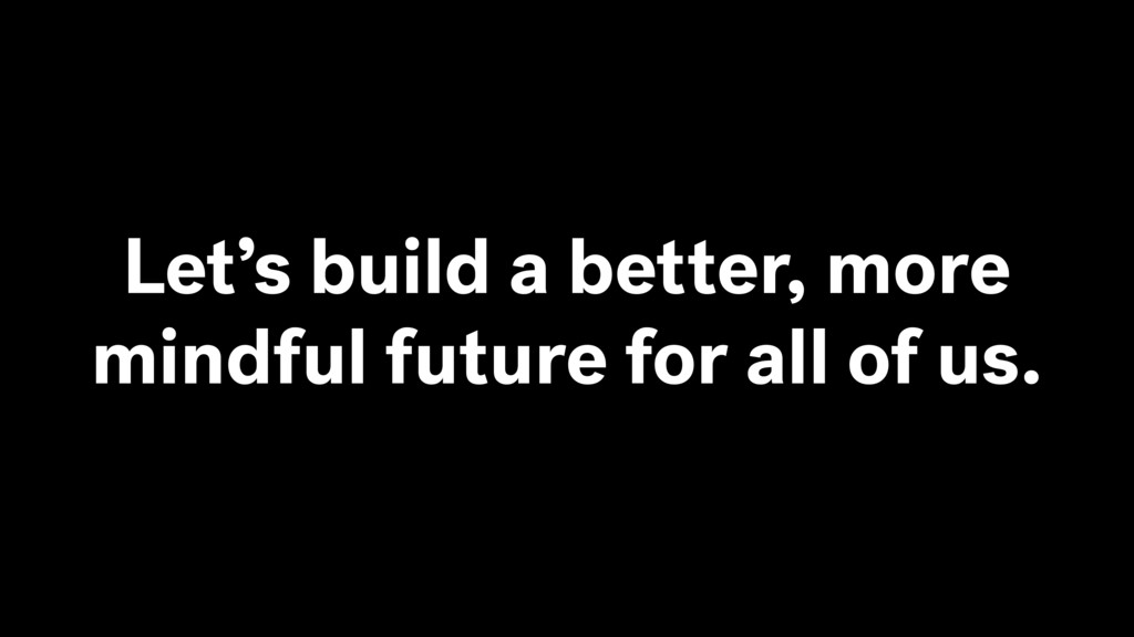 Let's build a better, more mindful future for a...