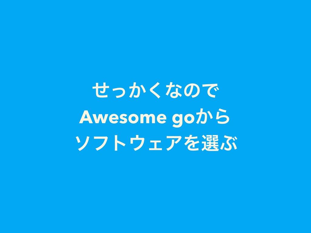 ͔ͤͬ͘ͳͷͰ Awesome go͔Β ιϑτΣΞΛબͿ