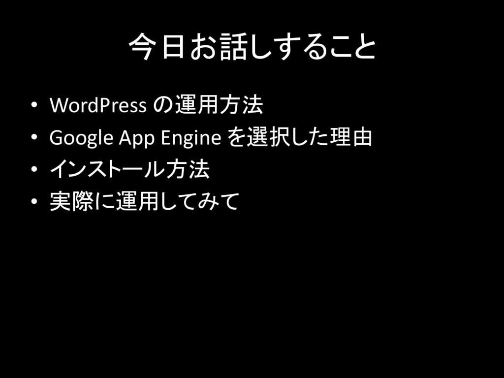 今日お話しすること • WordPress の運用方法 • Google App Engine...