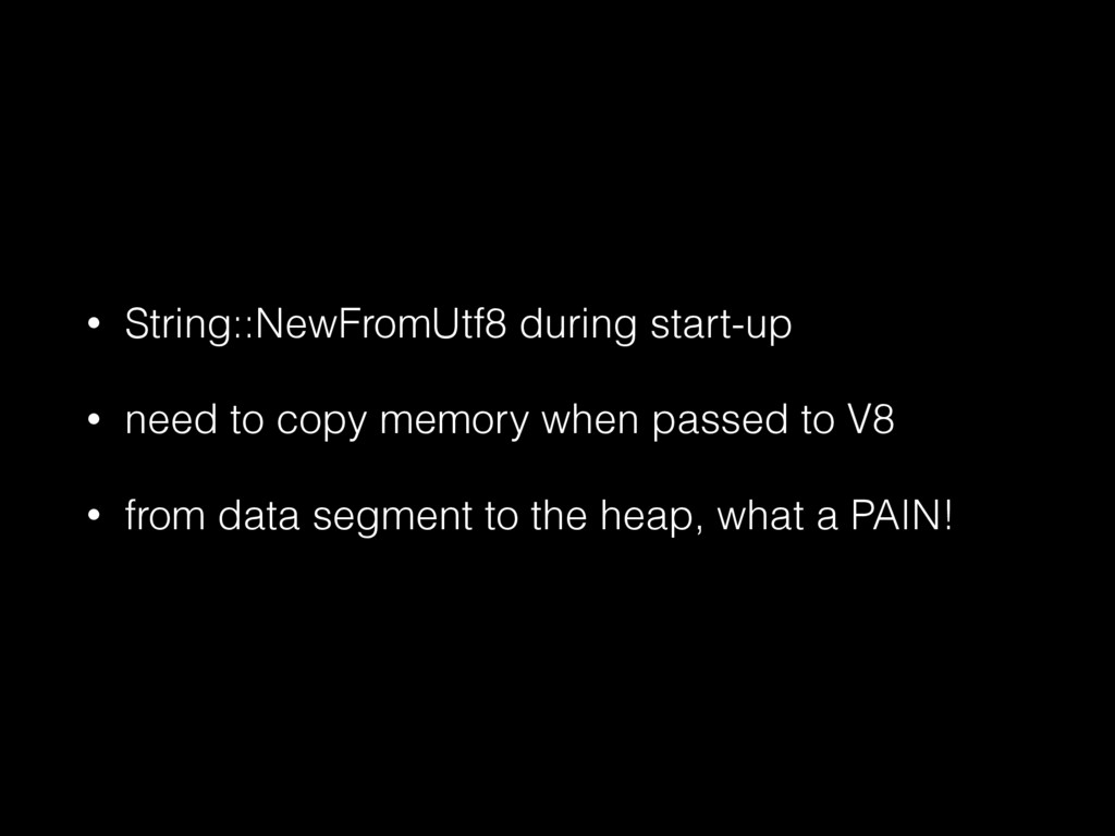 • String::NewFromUtf8 during start-up • need to...