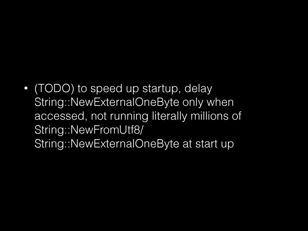 • (TODO) to speed up startup, delay String::New...