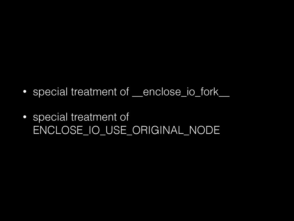 • special treatment of __enclose_io_fork__ • sp...