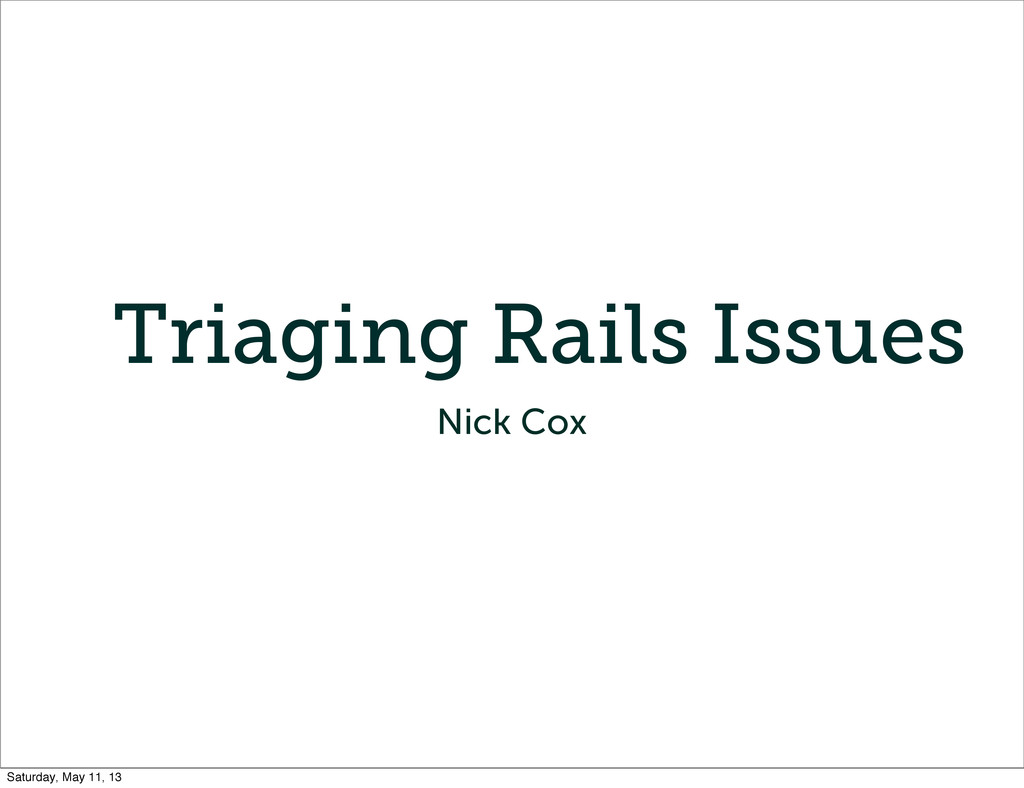 Triaging Rails Issues Nick Cox Saturday, May 11...