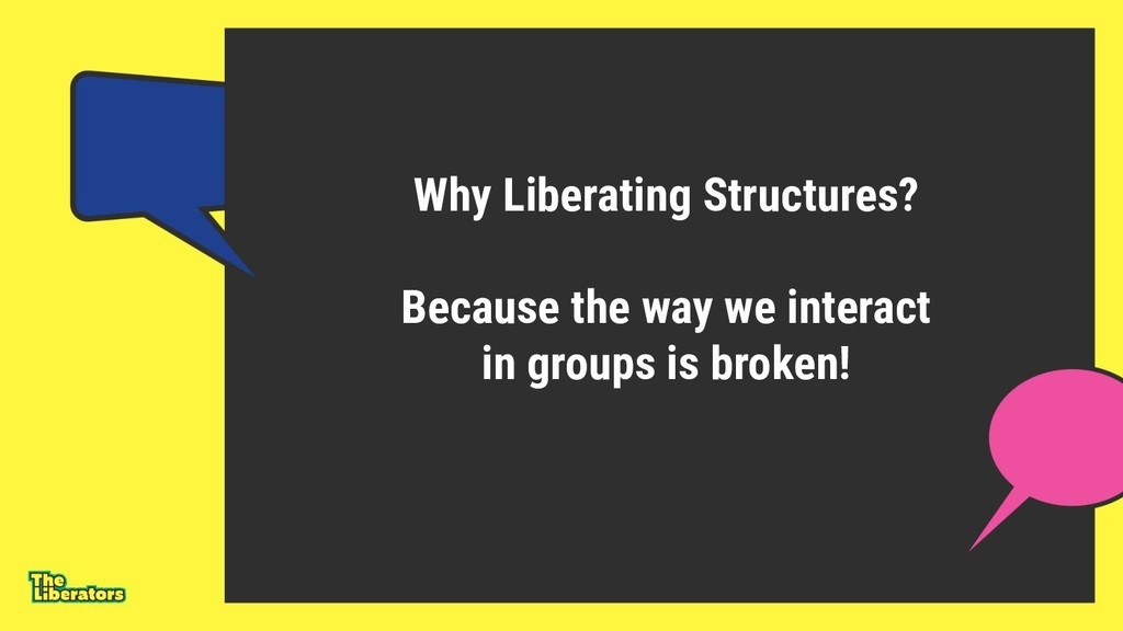 Why Liberating Structures? Because the way we i...