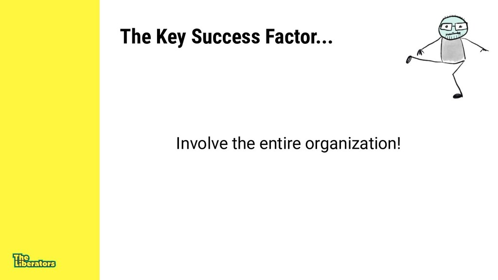 The Key Success Factor... Involve the entire or...