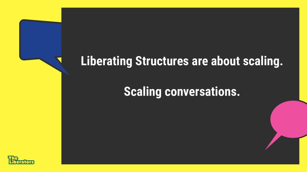 Liberating Structures are about scaling. Scalin...