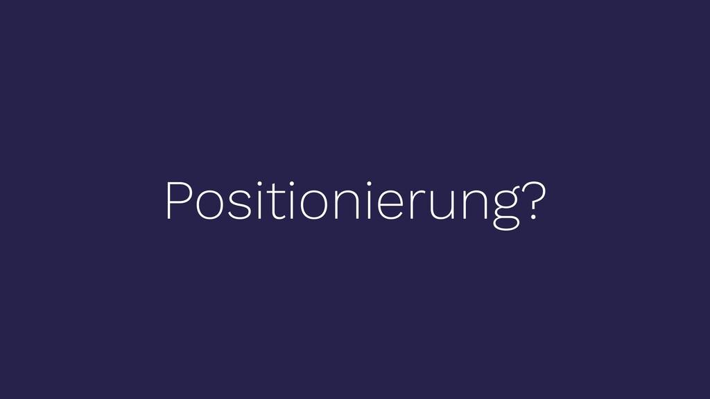 Positionierung?