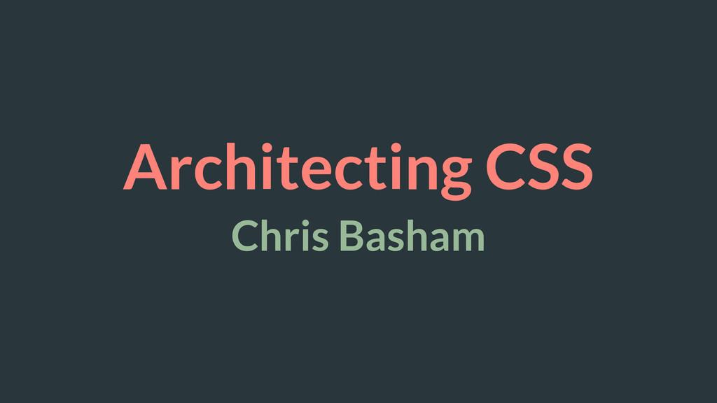 Architecting CSS Chris Basham