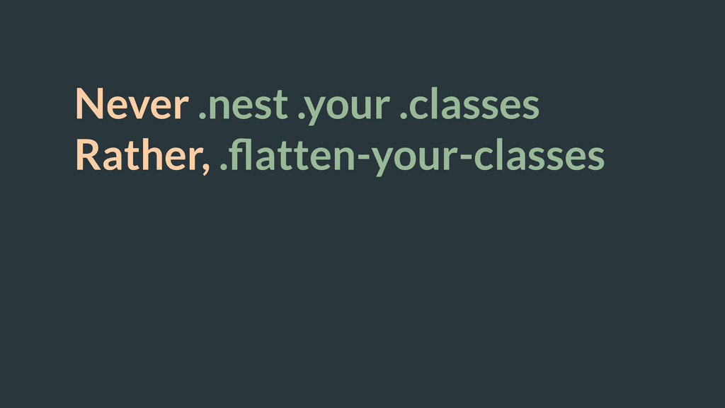 Never .nest .your .classes Rather, .flatten-your...