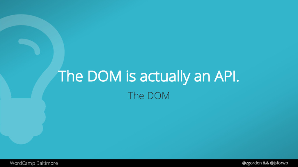 WordCamp Baltimore The DOM is actually an API. ...