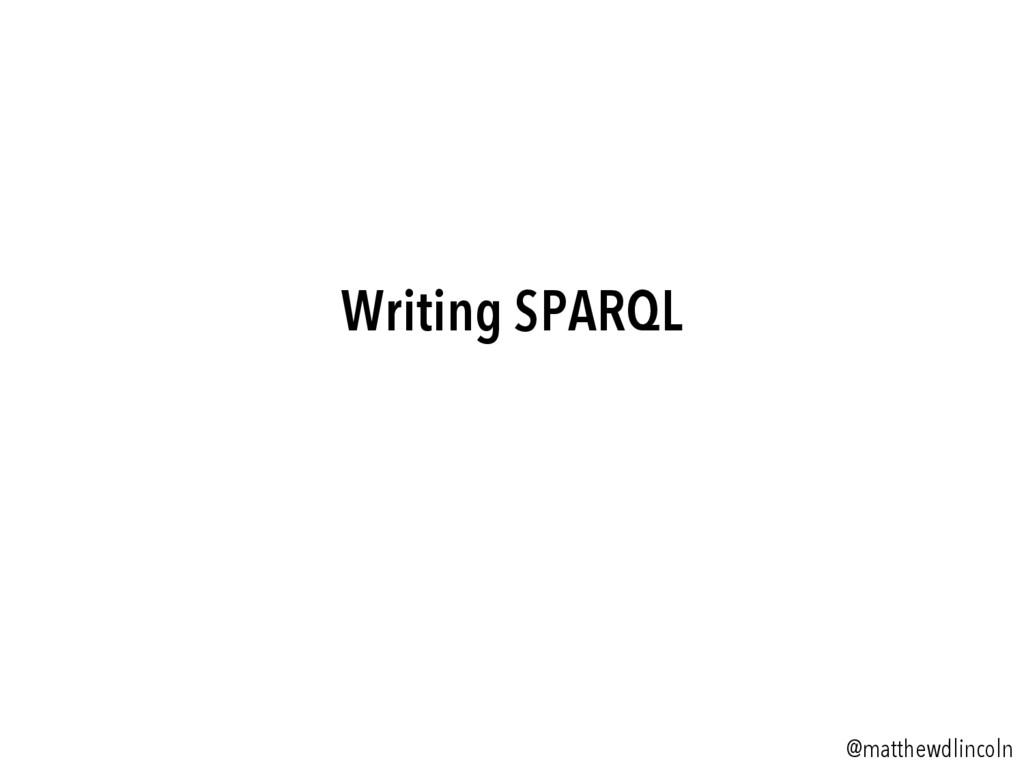Writing SPARQL @matthewdlincoln