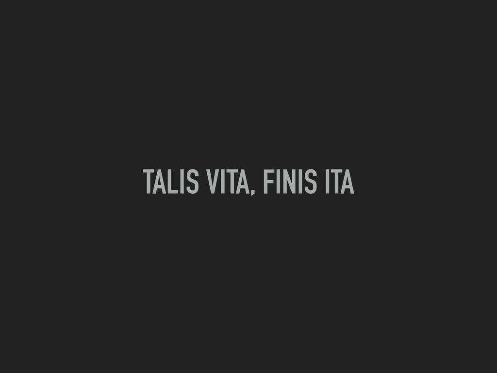 TALIS VITA, FINIS ITA