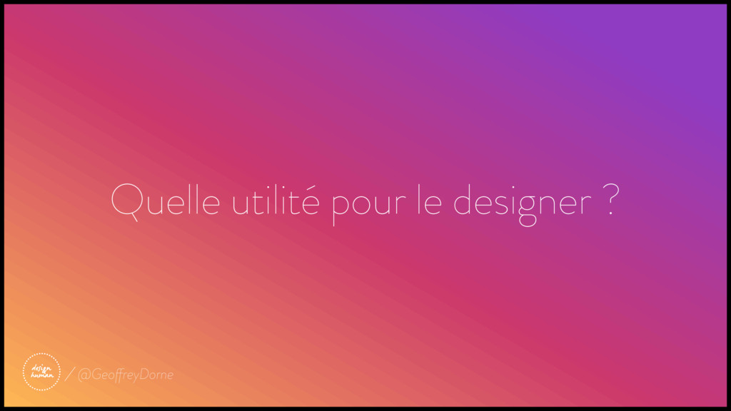 Quelle utilité pour le designer ? @GeoffreyDorne