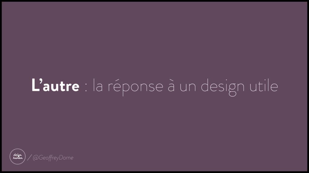 L'autre : la réponse à un design utile @Geoffre...