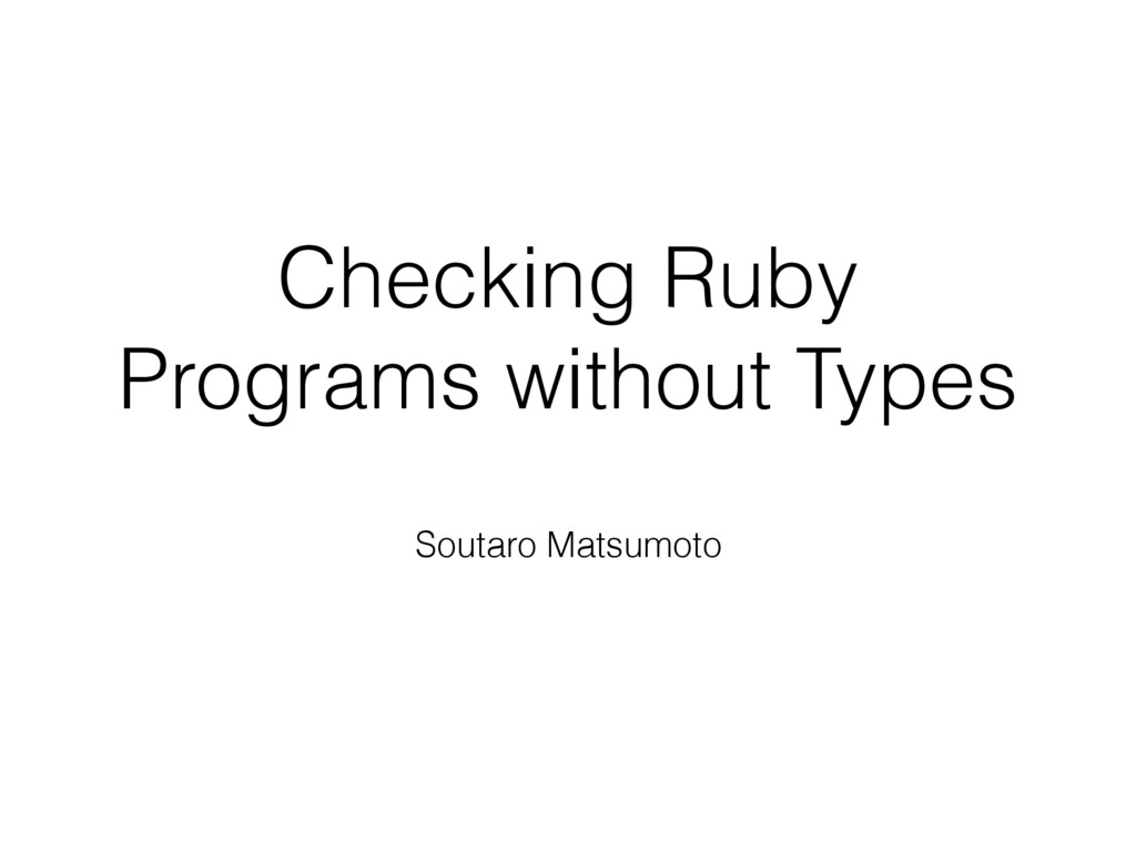 Checking Ruby Programs without Types Soutaro Ma...