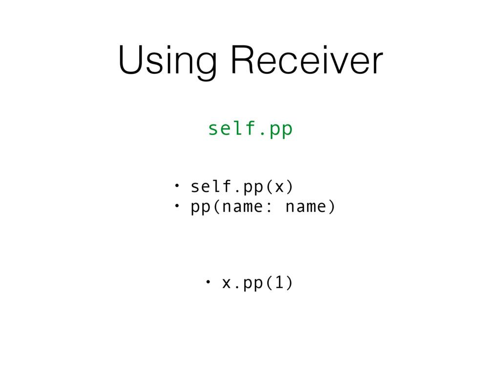 Using Receiver self.pp • x.pp(1) • self.pp(x) •...