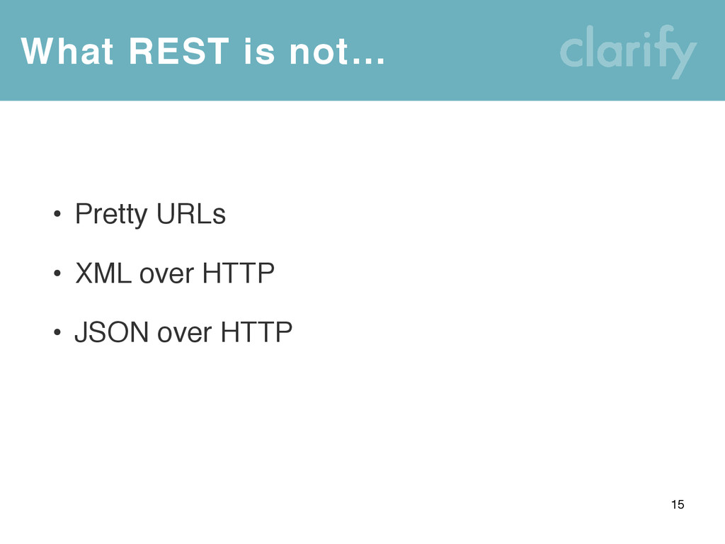 What REST is not… 15 • Pretty URLs • XML over H...