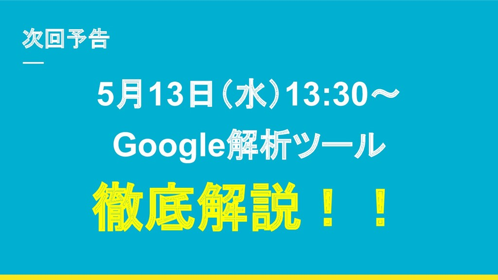 次回予告 5月13日(水)13:30〜 Google解析ツール 徹底解説!!