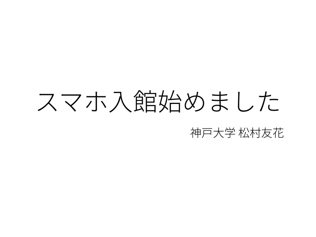 スマホ⼊館始めました 神⼾⼤学 松村友花