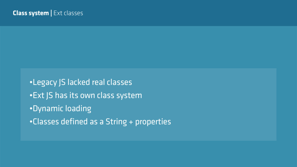 Class system   Ext classes •Legacy JS lacked re...