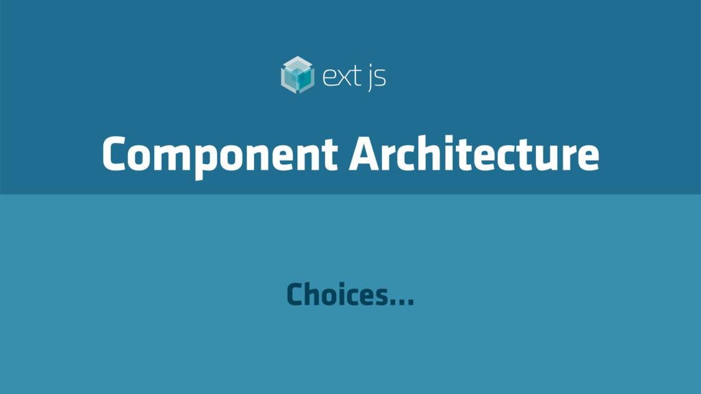 Component Architecture Choices…